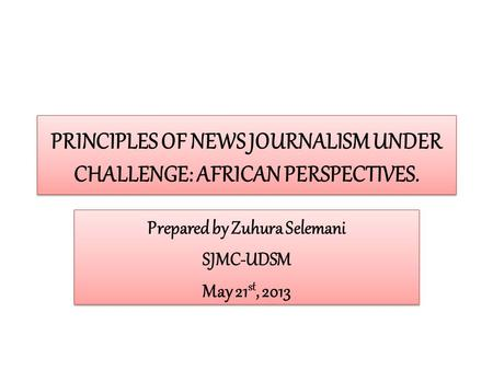 PRINCIPLES OF NEWS JOURNALISM UNDER CHALLENGE: AFRICAN PERSPECTIVES. Prepared by Zuhura Selemani SJMC-UDSM May 21 st, 2013 Prepared by Zuhura Selemani.