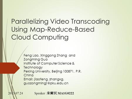 Parallelizing Video Transcoding Using Map-Reduce-Based Cloud Computing Speaker : 童耀民 MA1G0222 Feng Lao, Xinggong Zhang and Zongming Guo Institute of Computer.