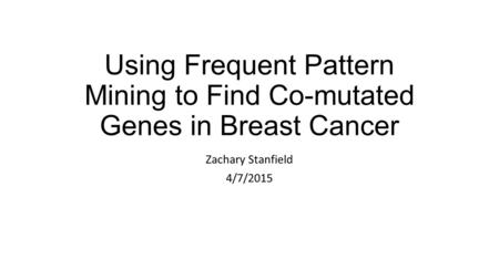Using Frequent Pattern Mining to Find Co-mutated Genes in Breast Cancer Zachary Stanfield 4/7/2015.