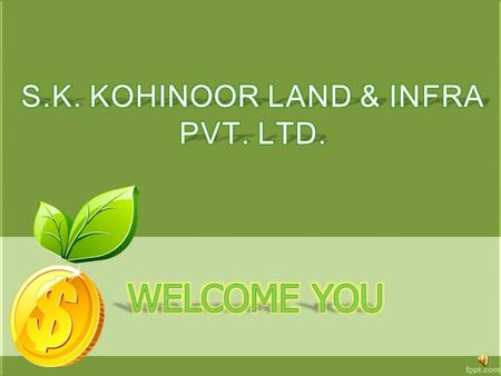S K KOHINOOR LAND & INFRA PVT LTD. is a company incorporated in India under the Companies Act,1956 and having its registered office at PLOT NO 1, NEAR.