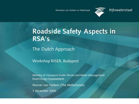 Warner van Hattem (The Netherlands) 1 december 2005 Roadside Safety Aspects in RSA's The Dutch Approach Ministry of Transport, Public Works and Water.