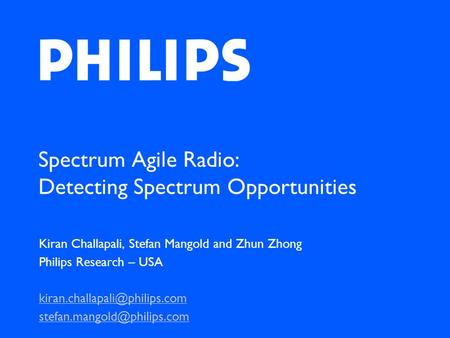 Spectrum Agile Radio: Detecting Spectrum Opportunities Kiran Challapali, Stefan Mangold and Zhun Zhong Philips Research – USA