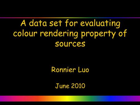 A data set for evaluating colour rendering property of sources Ronnier Luo June 2010.