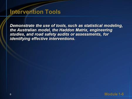 Module 1-6 0 Intervention Tools Demonstrate the use of tools, such as statistical modeling, the Australian model, the Haddon Matrix, engineering studies,