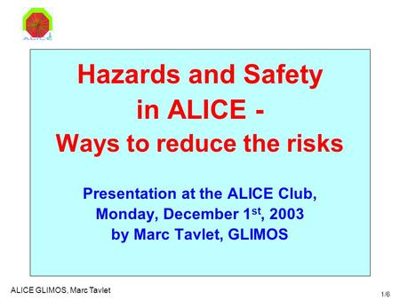 1/6 ALICE GLIMOS, Marc Tavlet Hazards and Safety in ALICE - Ways to reduce the risks Presentation at the ALICE Club, Monday, December 1 st, 2003 by Marc.