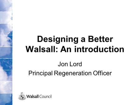 Designing a Better Walsall: An introduction Jon Lord Principal Regeneration Officer.