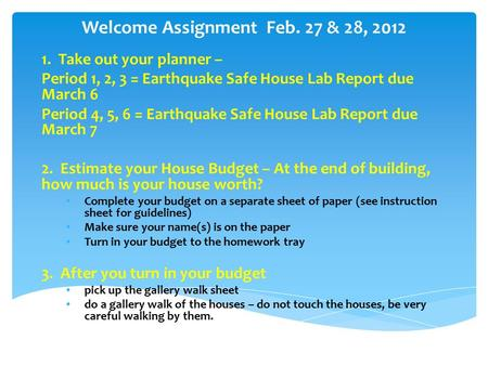 Welcome Assignment Feb. 27 & 28, 2012 1. Take out your planner – Period 1, 2, 3 = Earthquake Safe House Lab Report due March 6 Period 4, 5, 6 = Earthquake.