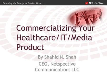 Commercializing Your Healthcare/IT/Media Product By Shahid N. Shah CEO, Netspective Communications LLC.
