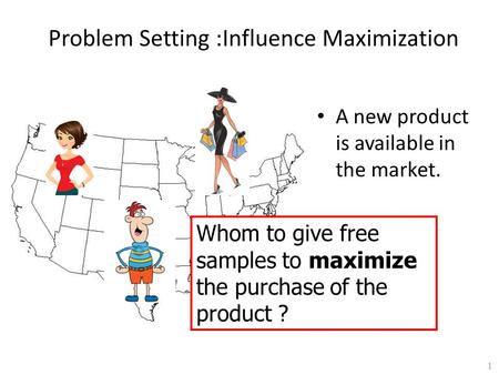 Problem Setting :Influence Maximization A new product is available in the market. Whom to give free samples to maximize the purchase of the product ? 1.