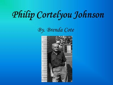Philip Cortelyou Johnson By. Brenda Cote. Where he was born Philip Johnson was born on July 8, 1906 in Cleveland Ohio. When he graduated high school he.