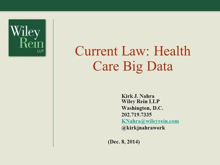 Current Law: Health Care Big Data Kirk J. Nahra Wiley Rein LLP Washington, D.C. (Dec. 8, 2014)