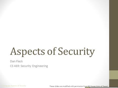 Aspects of Security Dan Fleck CS 469: Security Engineering These slides are modified with permission from Bill Young (Univ of Texas) Coming up: Aspects.