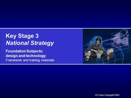 Key Stage 3 National Strategy Foundation Subjects: design and technology Framework and training materials © Crown Copyright 2004.