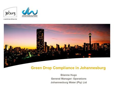 Green Drop Compliance in Johannesburg Etienne Hugo General Manager: Operations Johannesburg Water (Pty) Ltd.