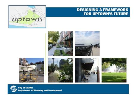 DESIGNING A FRAMEWORK FOR UPTOWN'S FUTURE City of Seattle Department of Planning and Development.