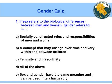 1 Gender Quiz 1. If sex refers to the biological differences between men and women, gender refers to …… a) Socially constructed roles and responsibilities.