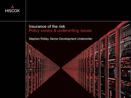 Insurance of the risk Policy covers & underwriting issues Stephen Ridley, Senior Development Underwriter.