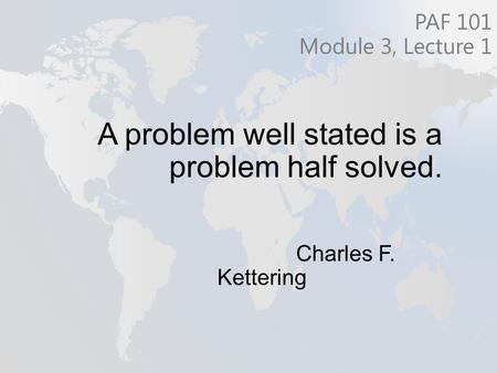 A problem well stated is a problem half solved. Charles F. Kettering PAF 101 Module 3, Lecture 1.