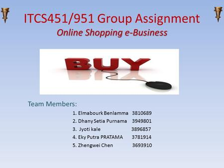 Online Shopping e-Business ITCS451/951 Group Assignment Online Shopping e-Business Team Members: 1. Elmabourk Benlamma 3810689 2. Dhany Setia Purnama 3949801.