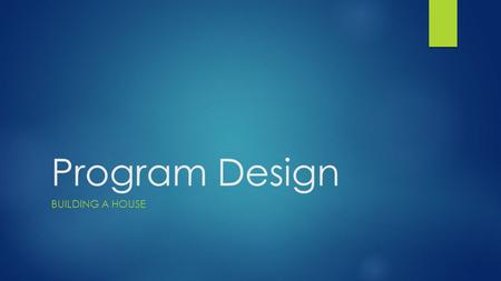 Program Design BUILDING A HOUSE. Steps to Designing a Program 1. Define the Output 2. Develop the logic to get that output 3. Write the program.