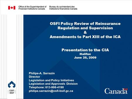 OSFI Policy Review of Reinsurance Regulation and Supervision & Amendments to Part XIII of the ICA Presentation to the CIA Halifax June 25, 2009 Philipe-A.