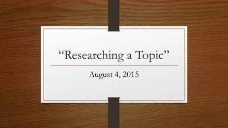 """Researching a Topic"" August 4, 2015. Research Project/Paper How students feel……………"