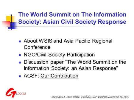 Izumi Aizu & Adam Peake: CONGO/ACSF, Bangkok, December 10, 2002 The World Summit on The Information Society: Asian Civil Society Response About WSIS and.