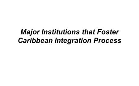 Major Institutions that Foster Caribbean Integration Process.
