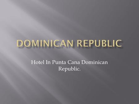 Hotel In Punta Cana Dominican Republic..  In Punta Cana are some famous resort that people like to visit every summer with their families, for example;
