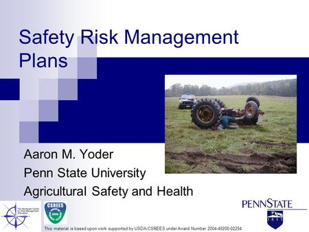 Safety Risk Management Plans Aaron M. Yoder Penn State University Agricultural Safety and Health This material is based upon work supported by USDA/CSREES.