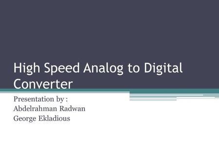 High Speed Analog to Digital Converter Presentation by : Abdelrahman Radwan George Ekladious.