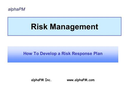 Risk Management How To Develop a Risk Response Plan alphaPM Inc. www.alphaPM.com.