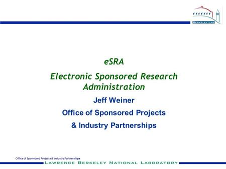 Office of Sponsored Projects & Industry Partnerships eSRA Electronic Sponsored Research Administration Jeff Weiner Office of Sponsored Projects & Industry.