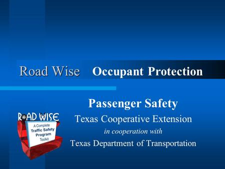 Road Wise Passenger Safety Texas Cooperative Extension in cooperation with Texas Department of Transportation Occupant Protection.