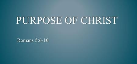 PURPOSE OF CHRIST Romans 5:6-10. but as He who called you is holy, you also be holy in all your conduct, because it is written,  Be holy, for I am holy.""