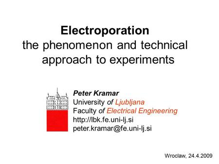 Electroporation the phenomenon and technical approach to experiments Wroclaw, 24.4.2009 Peter Kramar University of Ljubljana Faculty of Electrical Engineering.