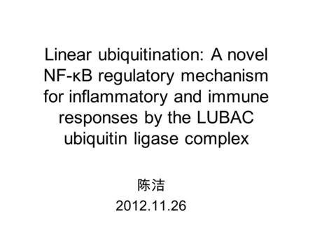 Linear ubiquitination: A novel NF-κB regulatory mechanism for inflammatory and immune responses by the LUBAC ubiquitin ligase complex 陈洁 2012.11.26.
