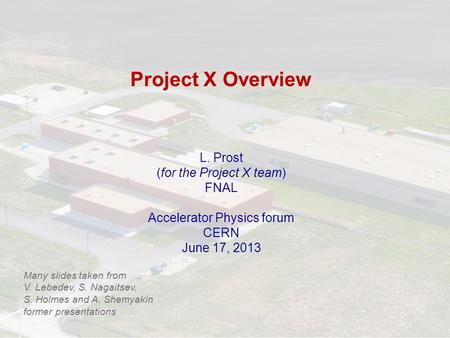 Project X Overview L. Prost (for the Project X team) FNAL Accelerator Physics forum CERN June 17, 2013 Many slides taken from V. Lebedev, S. Nagaitsev,