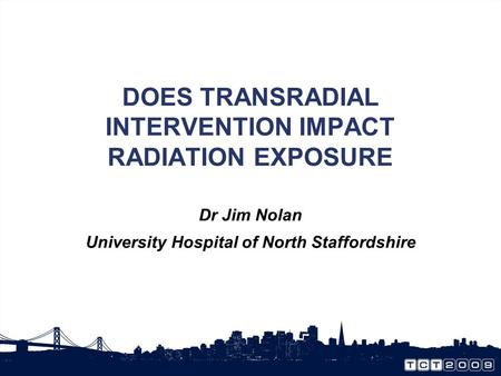 DOES TRANSRADIAL INTERVENTION IMPACT RADIATION EXPOSURE Dr Jim Nolan University Hospital of North Staffordshire.