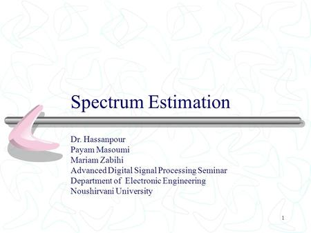 1 Spectrum Estimation Dr. Hassanpour Payam Masoumi Mariam Zabihi Advanced Digital Signal Processing Seminar Department of Electronic Engineering Noushirvani.