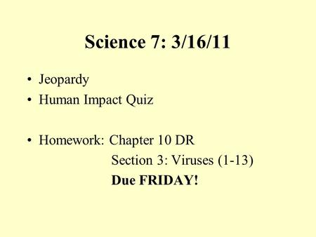 Science 7: 3/16/11 Jeopardy Human Impact Quiz Homework: Chapter 10 DR Section 3: Viruses (1-13) Due FRIDAY!