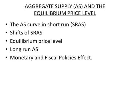 AGGREGATE SUPPLY (AS) AND THE EQUILIBRIUM PRICE LEVEL The AS curve in short run (SRAS) Shifts of SRAS Equilibrium price level Long run AS Monetary and.