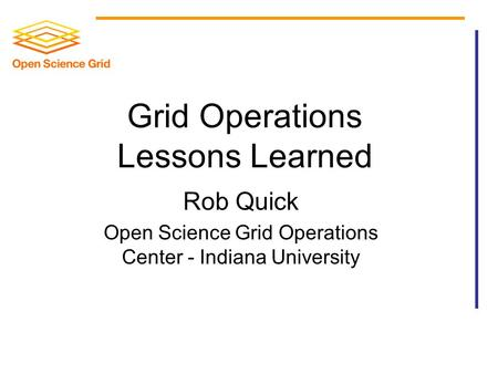 Grid Operations Lessons Learned Rob Quick Open Science Grid Operations Center - Indiana University.