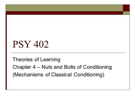 PSY 402 Theories of Learning Chapter 4 – Nuts and Bolts of Conditioning (Mechanisms of Classical Conditioning)