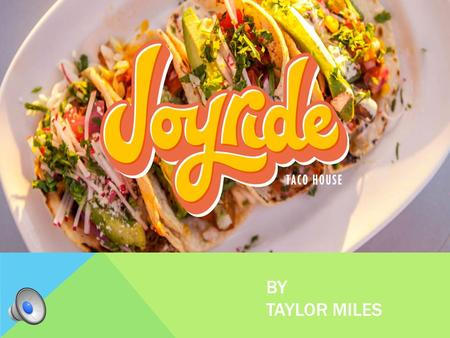 BY TAYLOR MILES JOYRIDE TACO HOUSE FOOD CONCEPTS Delicious, made-to-order American-Mexican The traditional entrees The highest quality ingredients Tastes.