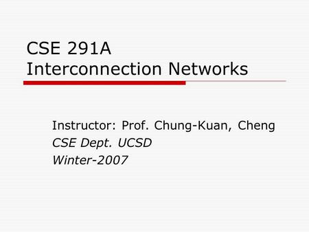 CSE 291A Interconnection Networks Instructor: Prof. Chung-Kuan, Cheng CSE Dept. UCSD Winter-2007.