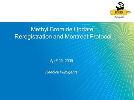 Methyl Bromide Update: Reregistration and Montreal Protocol April 23, 2009 Reddick Fumigants.