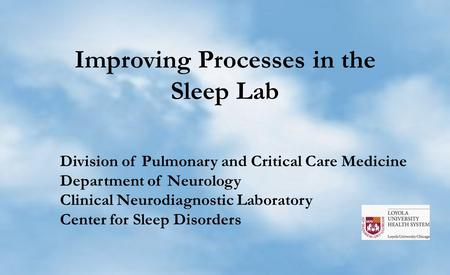 Improving Processes in the Sleep Lab Division of Pulmonary and Critical Care Medicine Department of Neurology Clinical Neurodiagnostic Laboratory Center.