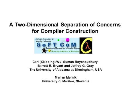 A Two-Dimensional Separation of Concerns for Compiler Construction Carl (Xiaoqing) Wu, Suman Roychoudhury, Barrett R. Bryant and Jeffrey G. Gray The University.