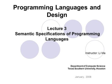 Programming Languages and Design Lecture 3 Semantic Specifications of Programming Languages Instructor: Li Ma Department of Computer Science Texas Southern.